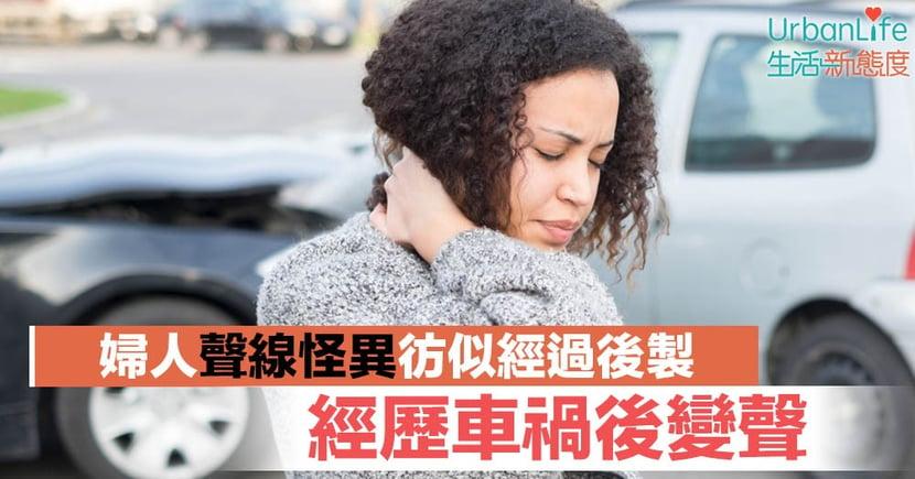 【聲線障礙】經歷車禍後變聲 婦人聲線怪異彷似經過後製