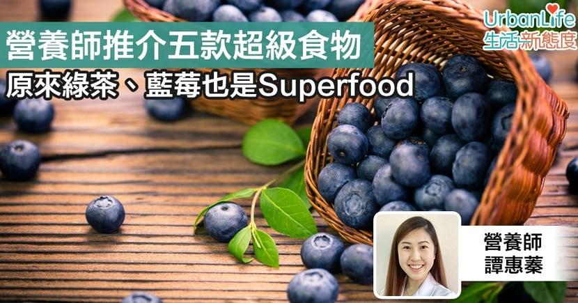 【超級食物】原來綠茶、藍莓也是Superfood 營養師推介五款超級食物