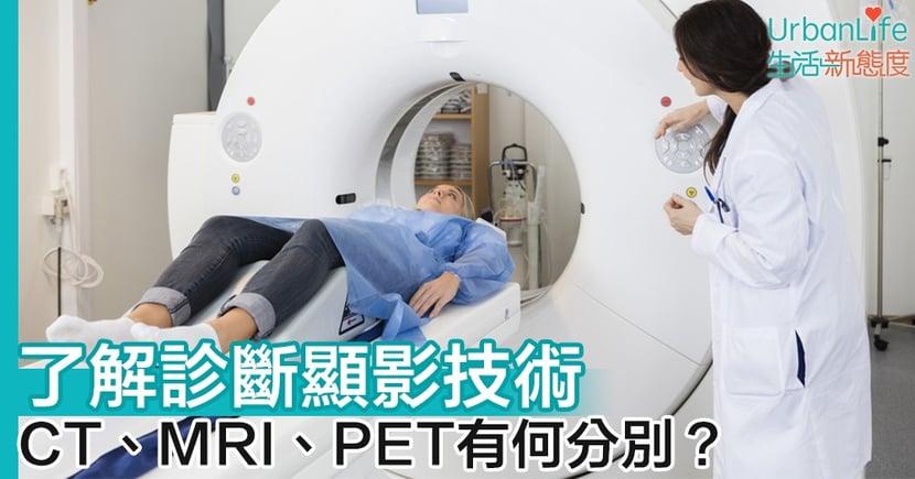 【診斷造影】了解診斷顯影技術 CT、MRI與PET的分別和優點