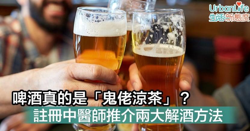 【啤酒】啤酒真的是「鬼佬涼茶」? 註冊中醫師推介兩大解酒方法