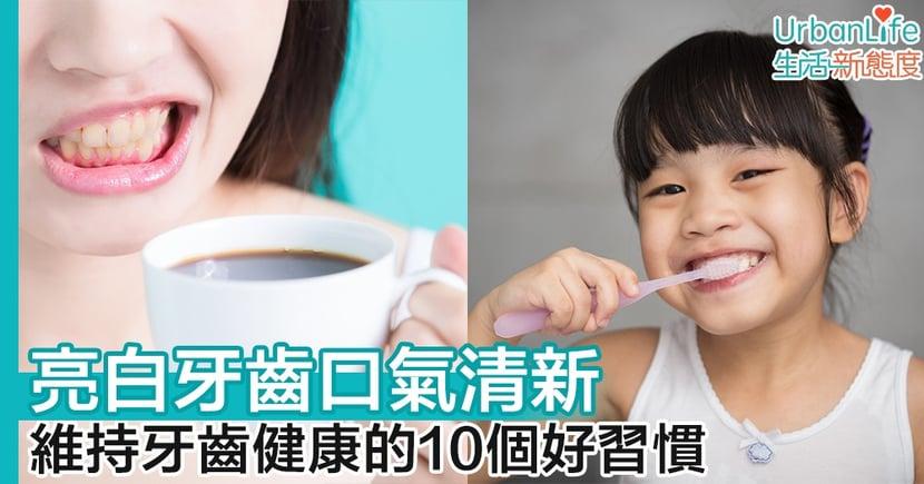 【生活習慣】亮白牙齒口氣清新 維持牙齒健康的10個好習慣