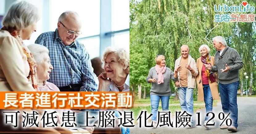 【朋友聚會】長者進行社交活動 可減低患上腦退化風險12%
