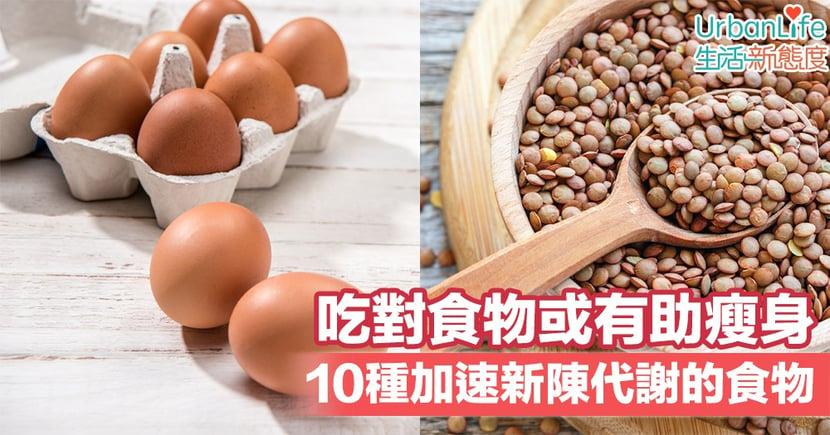 【減肥必備】吃對食物或有助瘦身 10種加速新陳代謝的食物