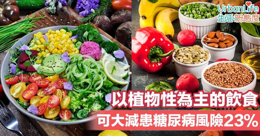 【飲食習慣】以植物性為主的飲食 可大減患糖尿病風險23%