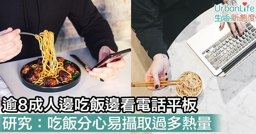 【熱量】逾8成人邊吃飯邊看電話 研究:吃飯分心易攝取過多熱量