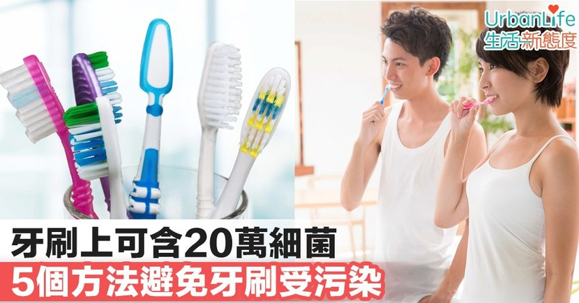 【口腔清潔】牙刷上可含20萬細菌 5個方法避免牙刷受污染