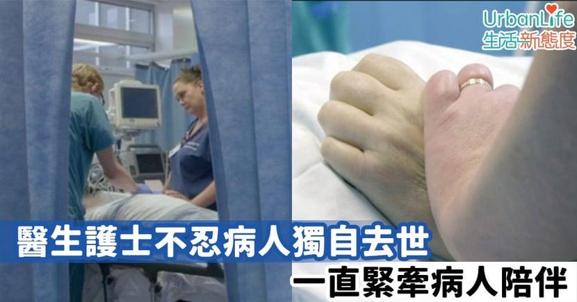 【醫者仁心】醫生護士不忍病人獨自去世 一直緊牽病人陪伴