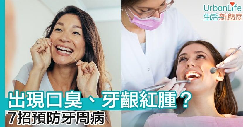 【口腔健康】出現口臭、牙齦紅腫? 7招預防牙周病