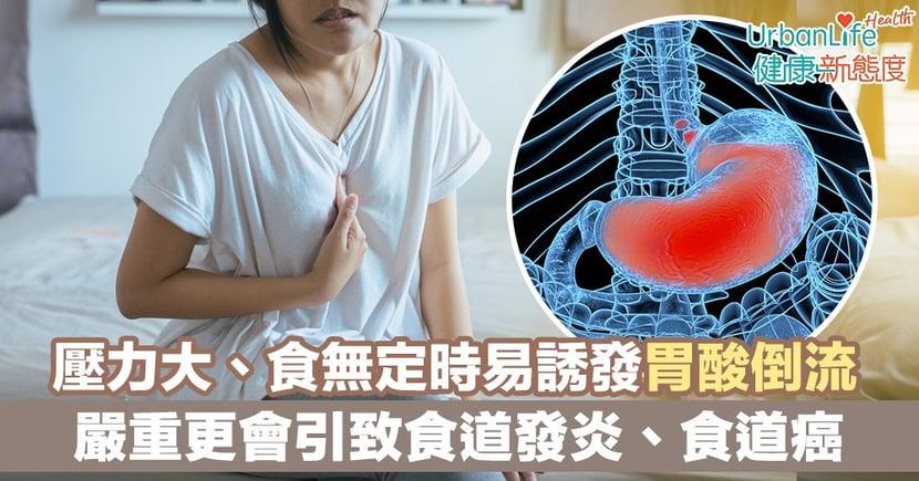 【胃酸倒流】壓力大、食無定時易誘發胃酸倒流 嚴重更會引致食道癌