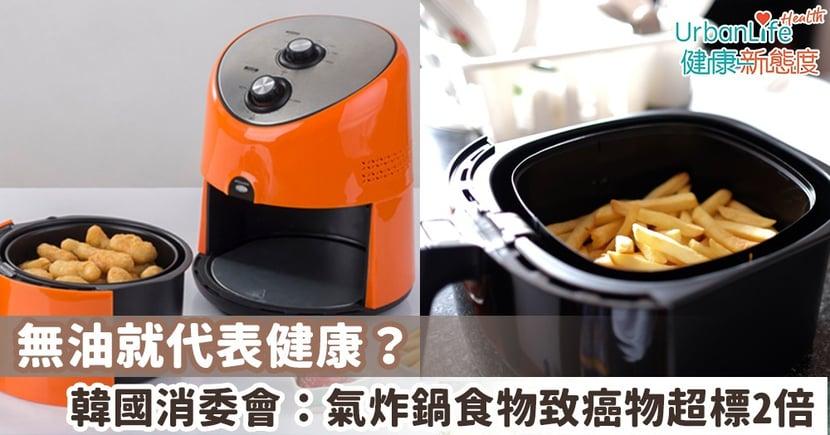 【氣炸鍋食物】無油就代表健康?韓國消委會實測:氣炸鍋食物致癌物超標最多2倍