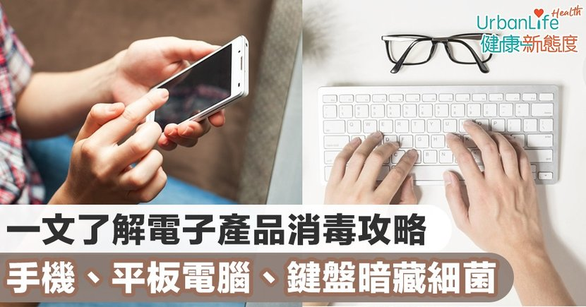 【武漢肺炎預防】一文了解電子產品消毒攻略 手機、平板電腦、鍵盤暗藏細菌