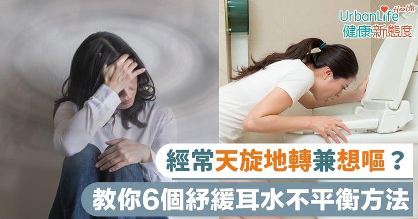 【耳水不平衡症狀】經常天旋地轉兼想嘔?教你6個紓緩耳水不平衡方法