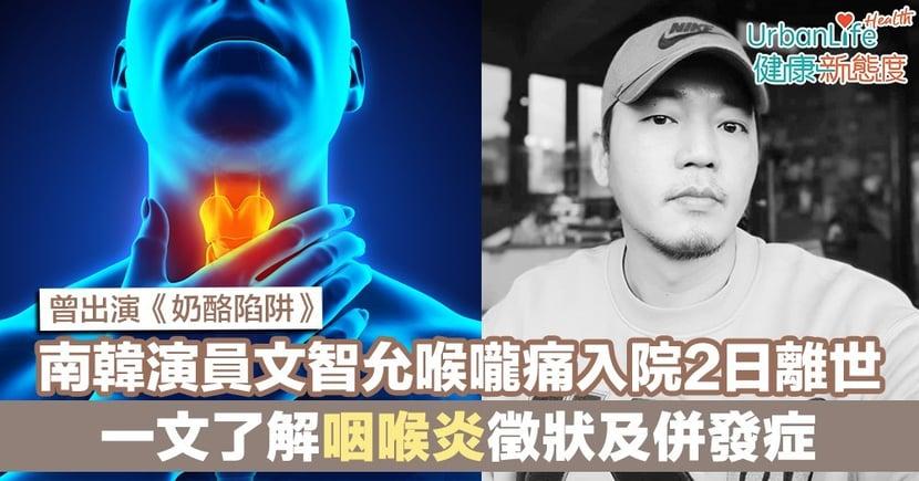 【咽喉炎成因】南韓《奶酪陷阱》演員文智允喉嚨痛入院2日離世 一文了解咽喉炎徵狀及併發症