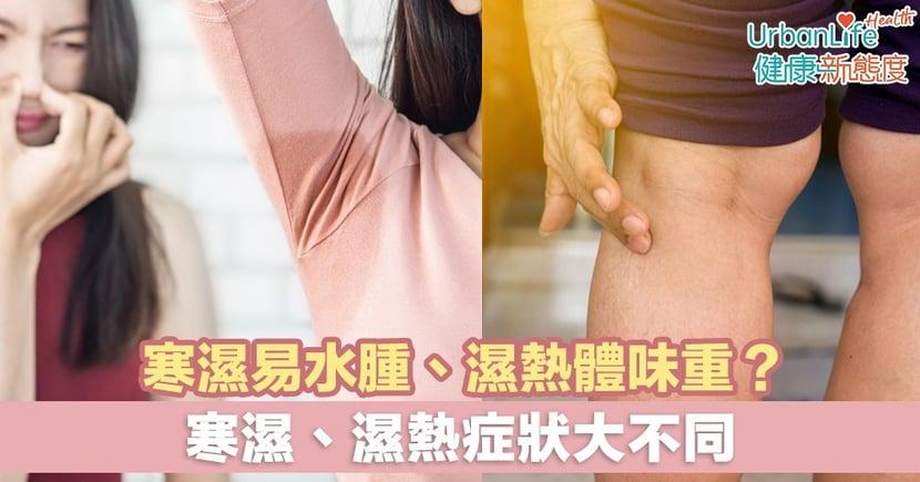 【濕熱症狀】寒濕易水腫、濕熱體味重?寒濕、濕熱症狀大不同
