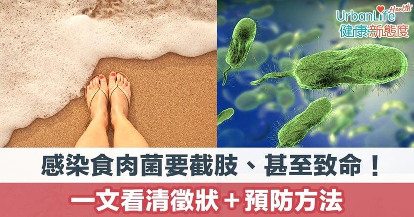 【食肉菌症狀】感染食肉菌要截肢、甚至致命!一文看清徵狀+預防方法