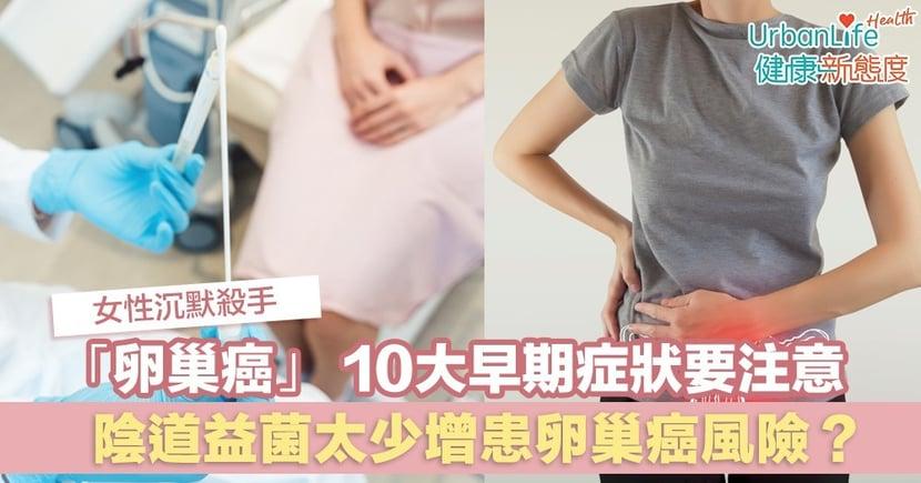 【卵巢癌特徵】女性沉默殺手「卵巢癌」 10大早期症狀要注意 陰道益菌太少增患癌風險?