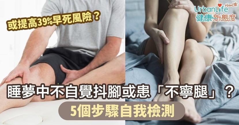 【不寧腿症狀】睡夢中不自覺抖腳或患「不寧腿」增39%早死風險?5個步驟自我檢測