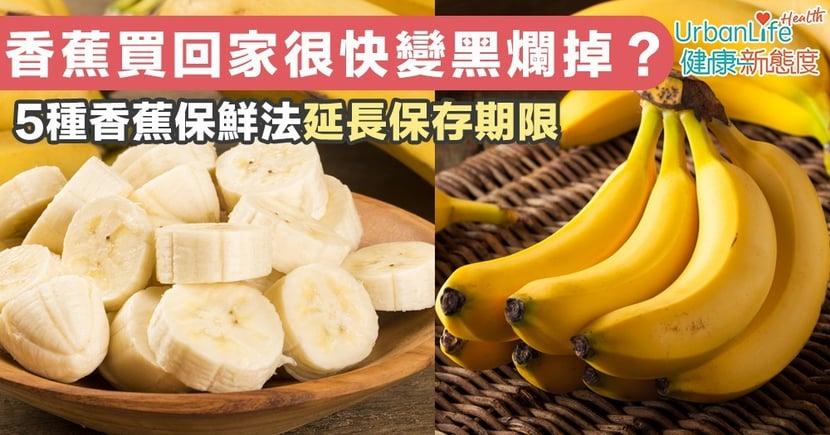 【香蕉保鮮】香蕉買回家很快變黑爛掉?5種香蕉保鮮法延長保存期限