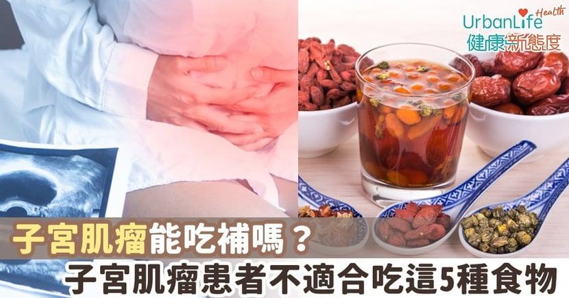 【子宮肌瘤飲食】子宮肌瘤能吃補嗎?子宮肌瘤患者不適合吃這5種食物