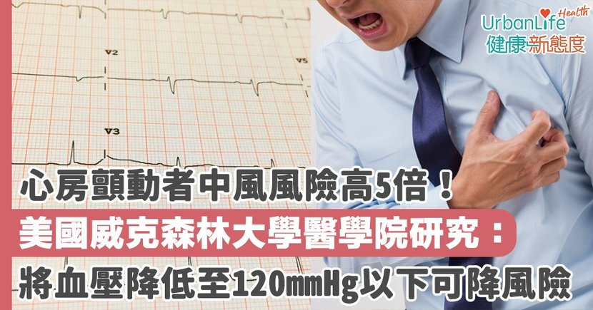 【中風原因】心房顫動者中風風險高5倍!美國威克森林大學醫學院研究: 將血壓降低至120mmHg以下可降風險