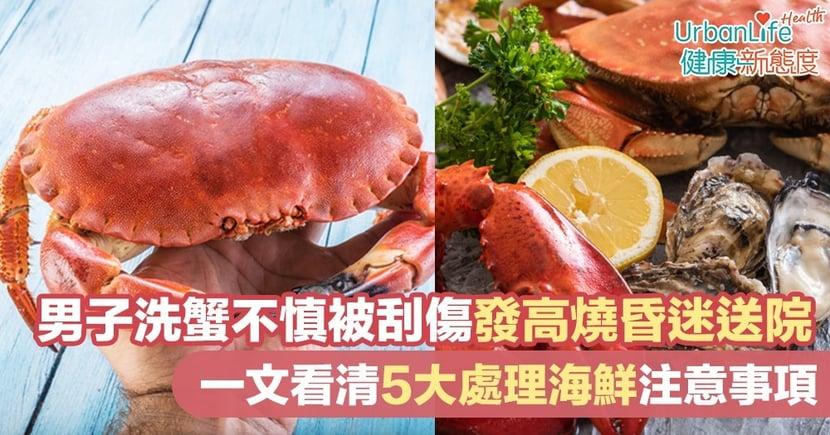 【食肉菌感染】男子洗蟹不慎被刮傷發高燒昏迷送院 5大處理海鮮注意事項