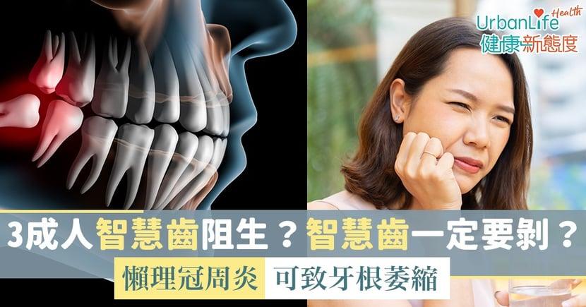 【牙痛】3成人智慧齒阻生?智慧齒一定要剝?懶理冠周炎可致蛀牙、牙根萎縮、骨髓炎