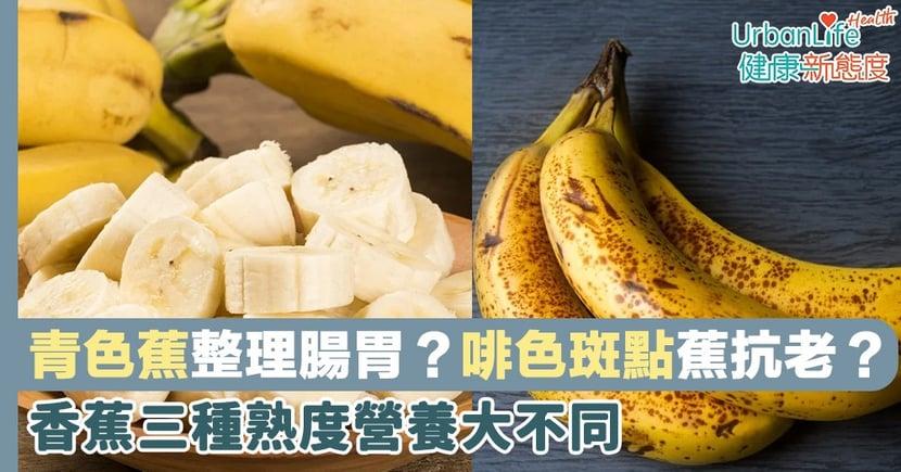 【食蕉有益】青色蕉助整理腸胃?啡色斑點蕉護胃、抗老?香蕉三種熟度營養大不同