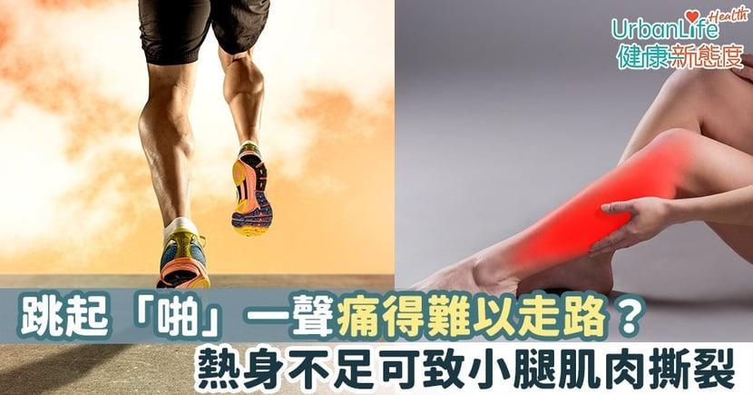 【運動傷害】跳起「啪」一聲痛得難以走路?熱身不足可致小腿肌肉撕裂