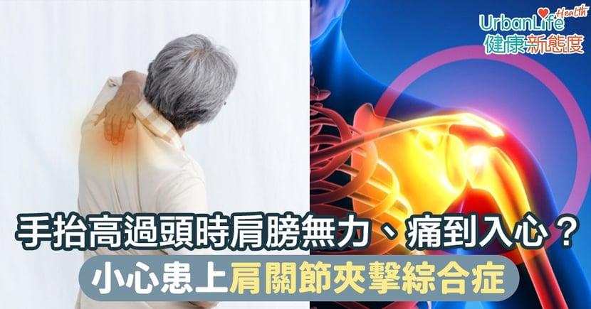 【肩膀痛成因】手抬高過頭時肩膀完全無力、痛到入心?小心患上肩關節夾擊綜合症