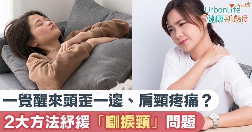 【瞓捩頸原因】一覺醒來頭歪一邊、肩頸疼痛?2大方法紓緩「瞓捩頸」問題