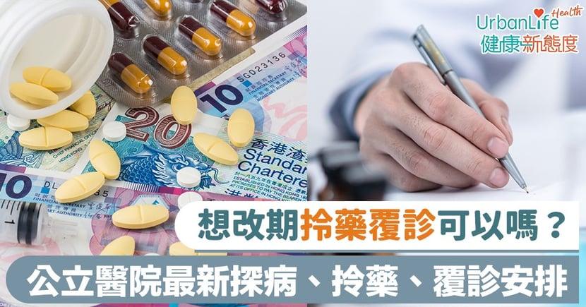 【新型肺炎】想改期拎藥覆診可以嗎?公立醫院最新探病、取藥、覆診安排一覽