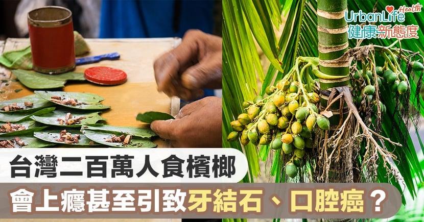 【口腔癌成因】台灣二百萬人食檳榔 會上癮甚至引致牙結石、口腔癌?