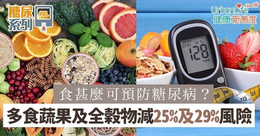 【二型糖尿病】食甚麼可預防糖尿病?多食蔬果及全穀物可減25%及29%患病風險