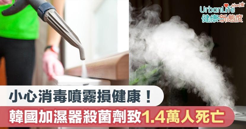 【消毒噴霧危機】小心消毒噴霧損健康!韓國加濕器殺菌劑17年間致1.4萬人死亡
