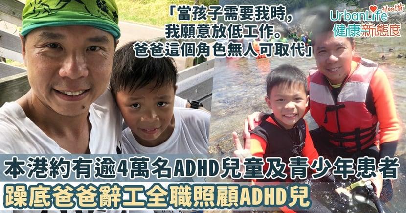 【ADHD成因】躁底爸爸辭工全職照顧ADHD兒 「當孩子需要我時我願意放低,爸爸這個角色無人可取代」