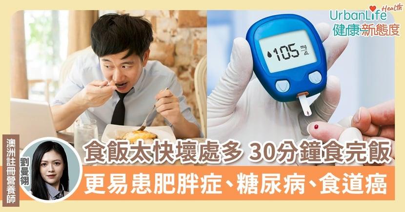 【吃飯速度】食飯太快壞處多 30分鐘食完飯更易患肥胖症、糖尿病、食道癌
