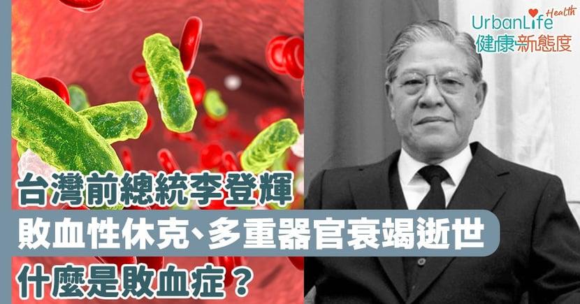 【李登輝逝世】台灣前總統李登輝敗血性休克、多重器官衰竭逝世 什麼是敗血症?