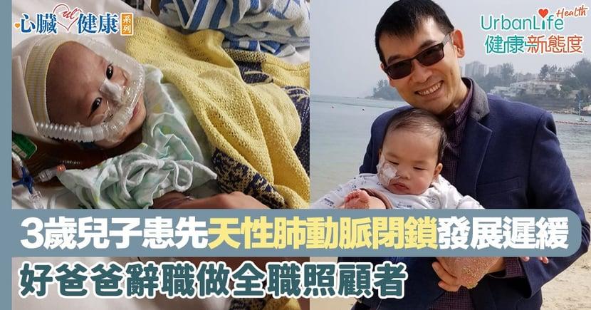 【心臟病】3歲兒子患先天性肺動脈閉鎖而發展遲緩  好爸爸辭職做全職照顧者