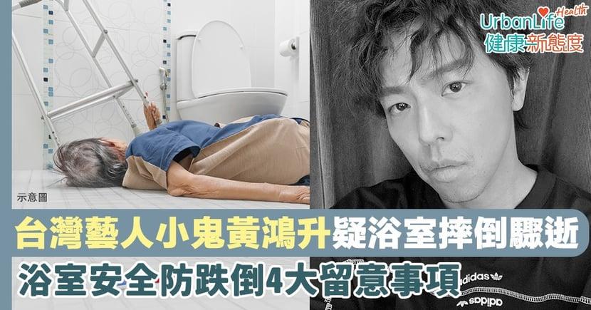 【小鬼逝世】台灣藝人黃鴻升疑浴室摔倒驟逝 浴室安全防跌倒4大注意事項