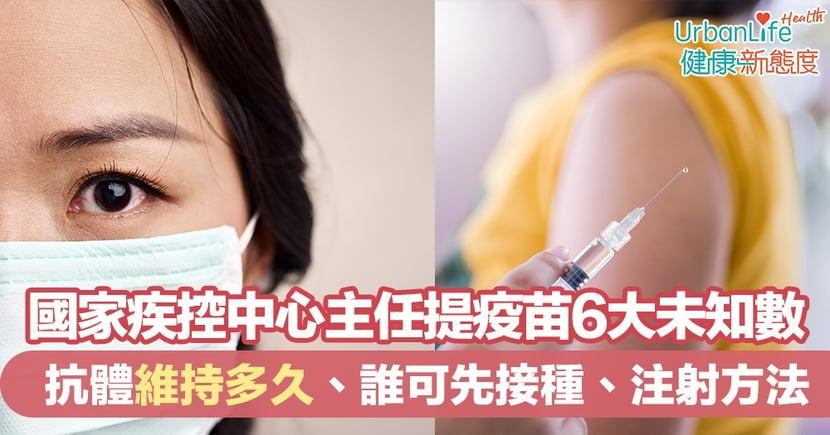 【新型肺炎疫苗】國家疾控中心主任提疫苗6個未知數:誰可先接種、注射方法用甚麼