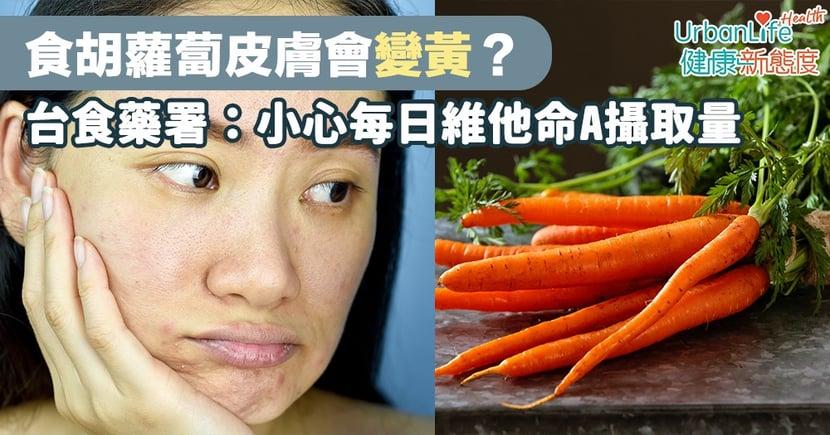 【面色黃食療】食胡蘿蔔皮膚會變黃?台食藥署:小心每日維他命A攝取量