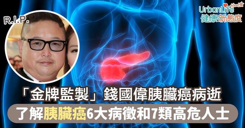 【胰臟癌成因】「金牌監製」錢國偉因胰臟癌病逝終年58歲 了解胰臟癌6大病徵和7類高危人士