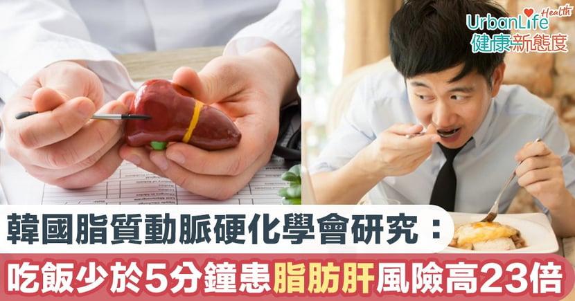【脂肪肝原因】韓國脂質動脈硬化學會研究:吃飯少於5分鐘患脂肪肝風險高23倍