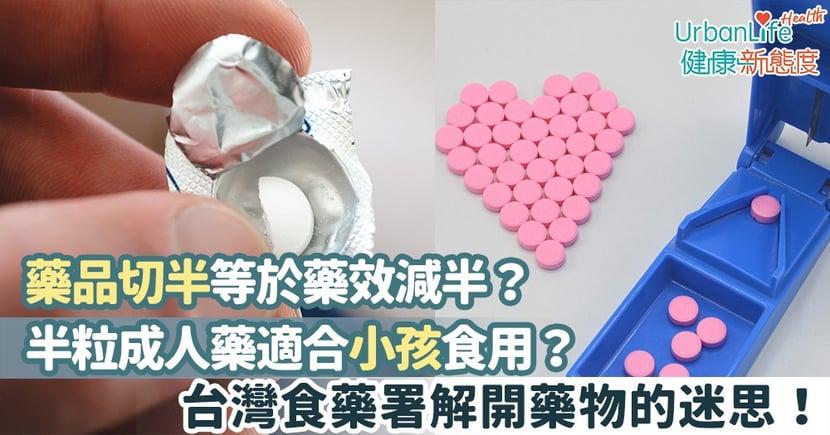 【藥物存放】藥品切半等於藥效減半?半粒成人藥適合小孩食用?台灣食藥署解開藥物的迷思