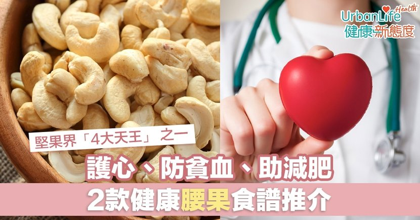 【腰果好處】堅果界「4大天王」 之一:護心、防貧血、助減肥 2款健康腰果食譜推介