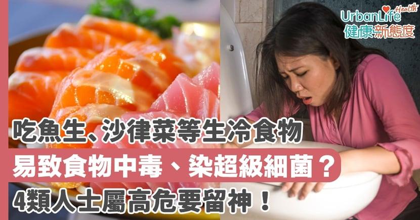 【食物中毒】吃魚生、沙律菜等生冷食物易致食物中毒、染超級細菌?4類人士屬高危要留神!