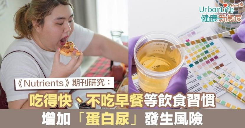 【蛋白尿原因】《Nutrients》期刊研究:吃得快、不吃早餐等飲食習慣 增加「蛋白尿」發生風險