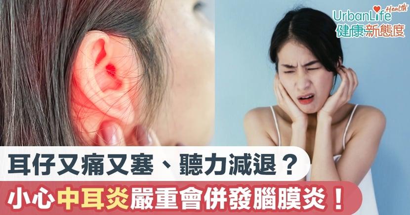 【中耳炎症狀】耳仔又痛又塞、聽力減退?小心中耳炎嚴重會併發腦膜炎!