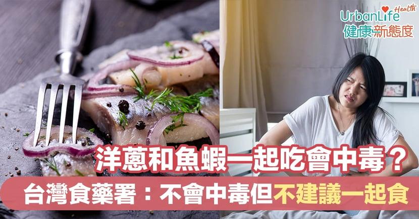 【食物中毒】洋蔥和魚蝦一起吃會中毒?台灣食藥署:不會中毒但不建議一起食用