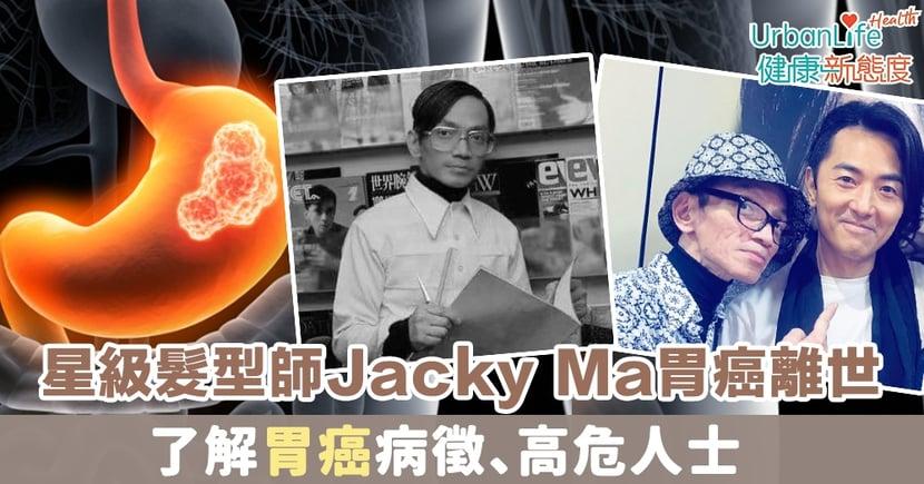 【胃癌症狀】星級髮型師Jacky Ma不敵胃癌離世 了解胃癌病徵、高危人士